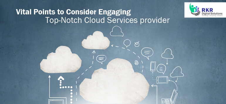 Vital Points to Consider Engaging Top-Notch Cloud Services Provider